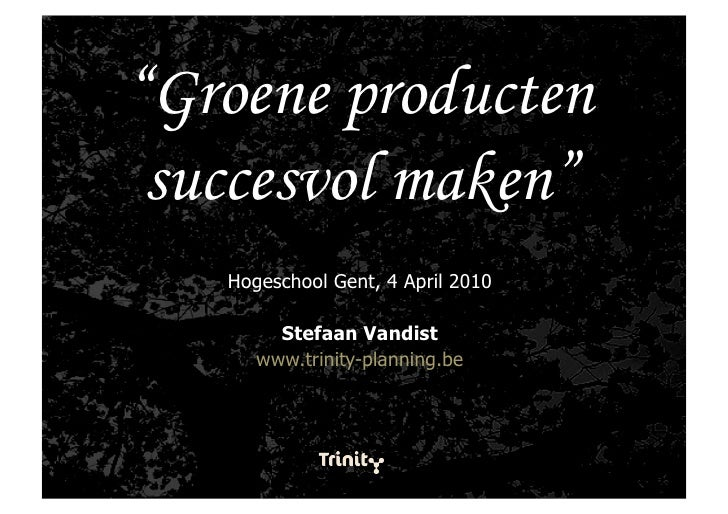 """""""Groene producten  succesvol maken""""    Hogeschool Gent, 4 April 2010          Stefaan Vandist       www.trinity-planning.be"""