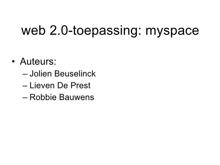web 2.0-toepassing:   myspace <ul><li>Auteurs: </li></ul><ul><ul><li>Jolien Beuselinck </li></ul></ul><ul><ul><li>Lieven D...