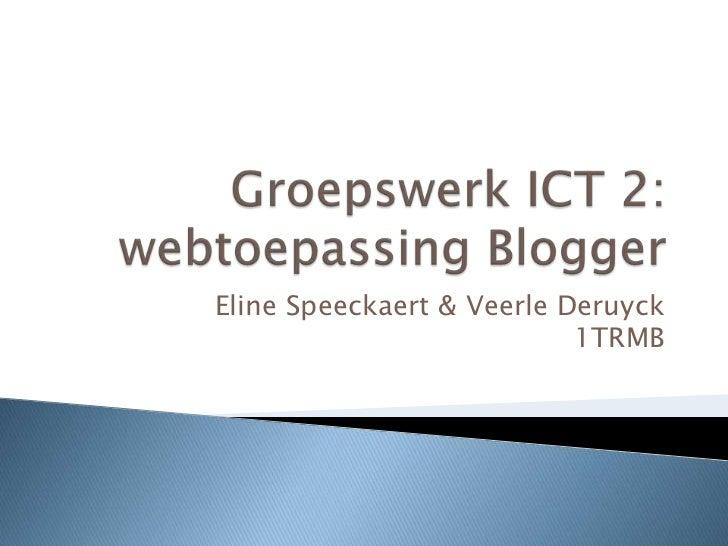 Groepswerk ICT 2: webtoepassing Blogger<br />Eline Speeckaert & Veerle Deruyck1TRMB<br />