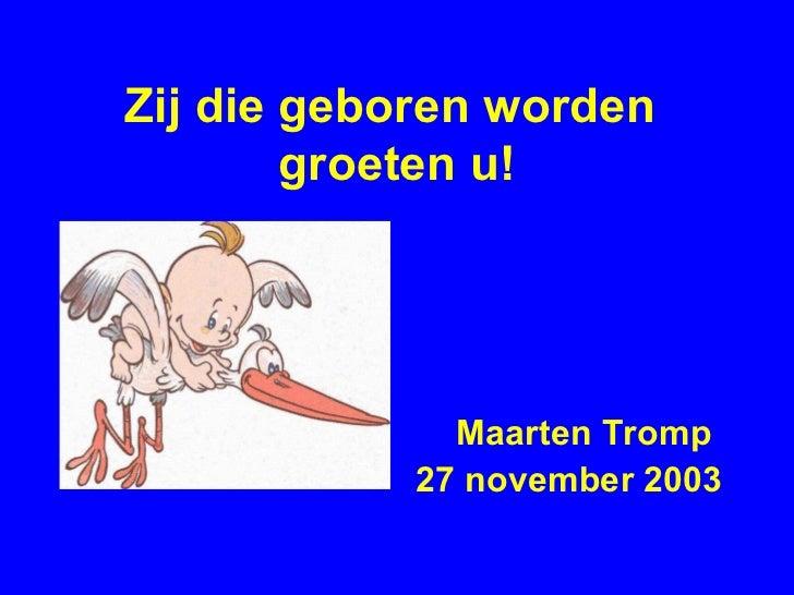 Zij die geboren worden  groeten u! <ul><li>Maarten Tromp </li></ul><ul><li>27 november 2003 </li></ul>