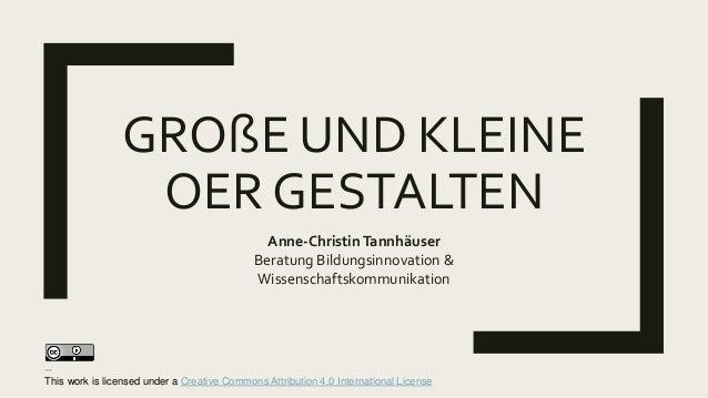 GROßE UND KLEINE OER GESTALTEN Anne-ChristinTannhäuser Beratung Bildungsinnovation & Wissenschaftskommunikation This work ...