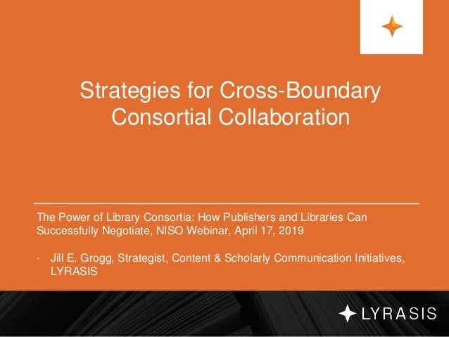 Strategies for Cross-Boundary Consortial Collaboration The Power of Library Consortia: How Publishers and Libraries Can Su...