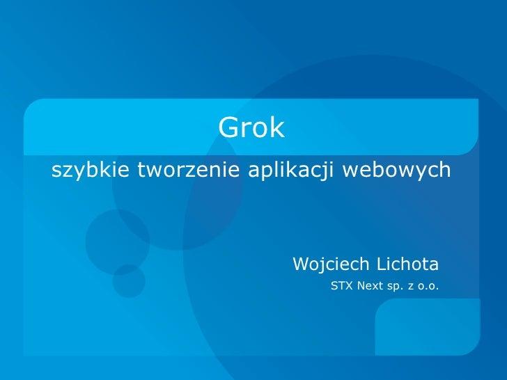 Grok szybkie tworzenie aplikacji webowych                         Wojciech Lichota                          STX Next sp. z...