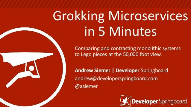 Grokking Microservices in 5 Minutes Comparing and contrasting monolithic systems to Lego pieces at the 50,000 foot view. A...