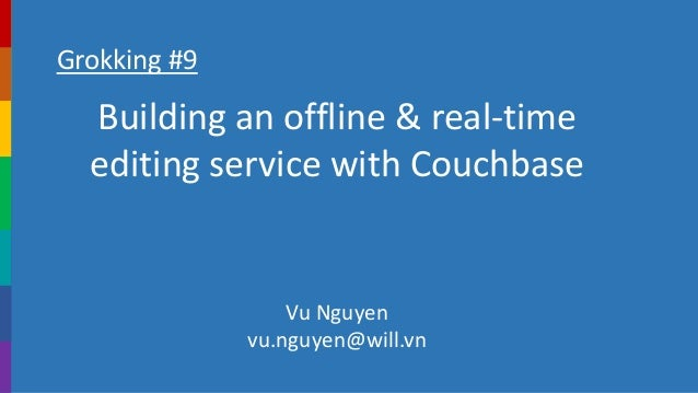 Grokking #9 Building an offline & real-time editing service with Couchbase Vu Nguyen vu.nguyen@will.vn