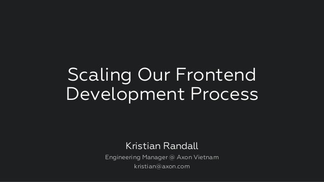 Scaling Our Frontend Development Process Kristian Randall Engineering Manager @ Axon Vietnam kristian@axon.com
