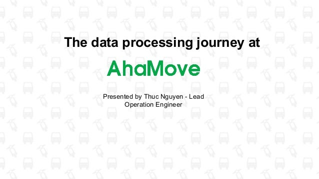 The data processing journey at Presented by Thuc Nguyen - Lead Operation Engineer