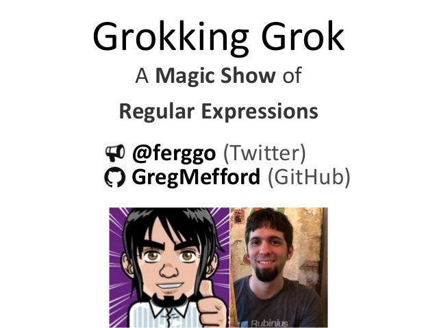 Grokking Grok A Magic Show of Regular Expressions @ferggo (Twitter) GregMefford (GitHub)