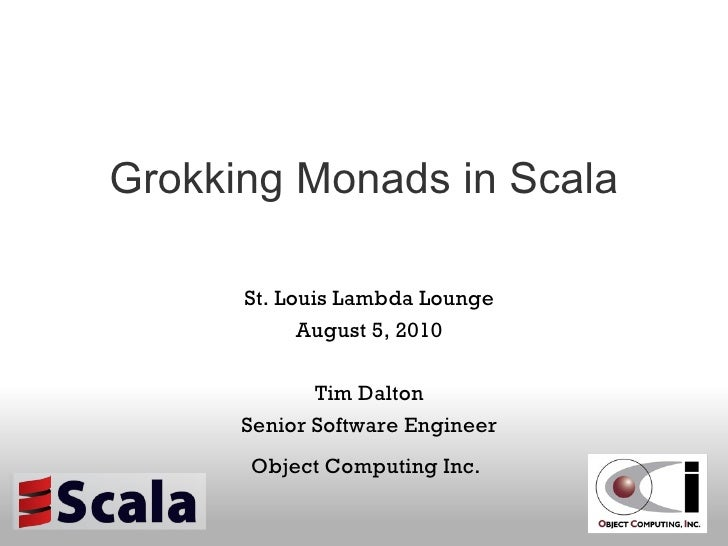 Grokking Monads in Scala St. Louis Lambda Lounge August 5, 2010 Tim Dalton Senior Software Engineer Object Computing Inc.