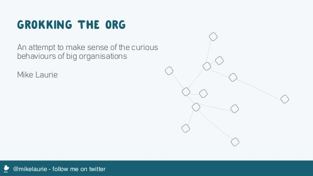@mikelaurie - follow me on twitterM GROKKING THE ORG An attempt to make sense of the curious behaviours of big organisatio...