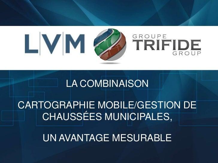Titre de la présentation        LA COMBINAISONCARTOGRAPHIE MOBILE/GESTION DE    CHAUSSÉES MUNICIPALES,    UN AVANTAGE MESU...