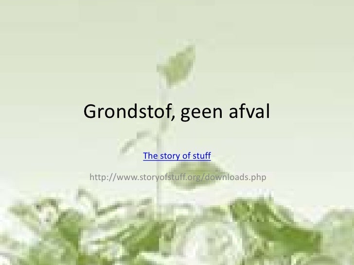Grondstof, geen afval<br />The story of stuff<br /> http://www.storyofstuff.org/downloads.php  <br />