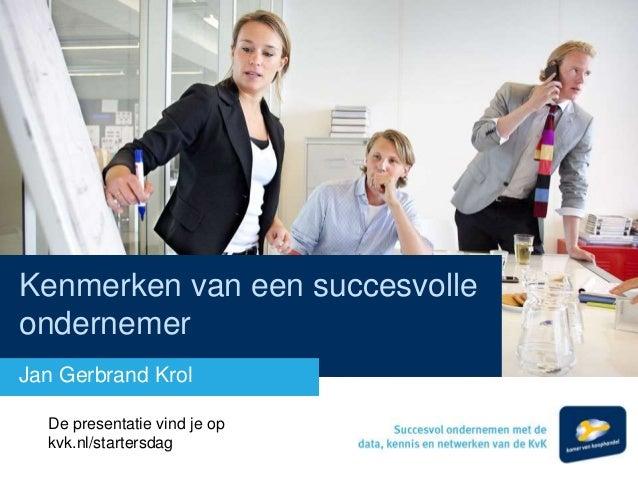 Kenmerken van een succesvolle ondernemer Jan Gerbrand Krol De presentatie vind je op kvk.nl/startersdag