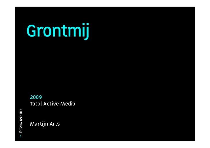 Grontmij                      2009                    Total Active Media © TOTAL IDENTITY                        Martijn A...