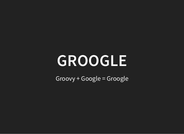 GROOGLEGROOGLE Groovy + Google = Groogle