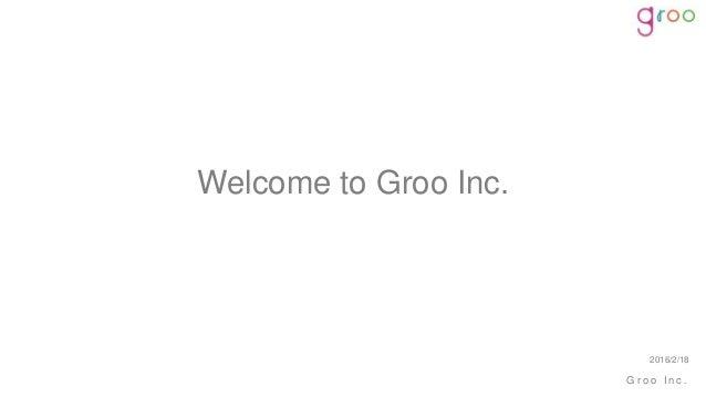 G r o o I n c . Welcome to Groo Inc. 2016/2/18