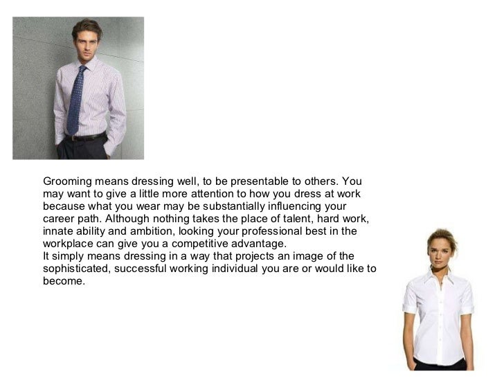 Grooming means dressing well, to be presentable to others. You may want to give a little more attention to how you dress a...