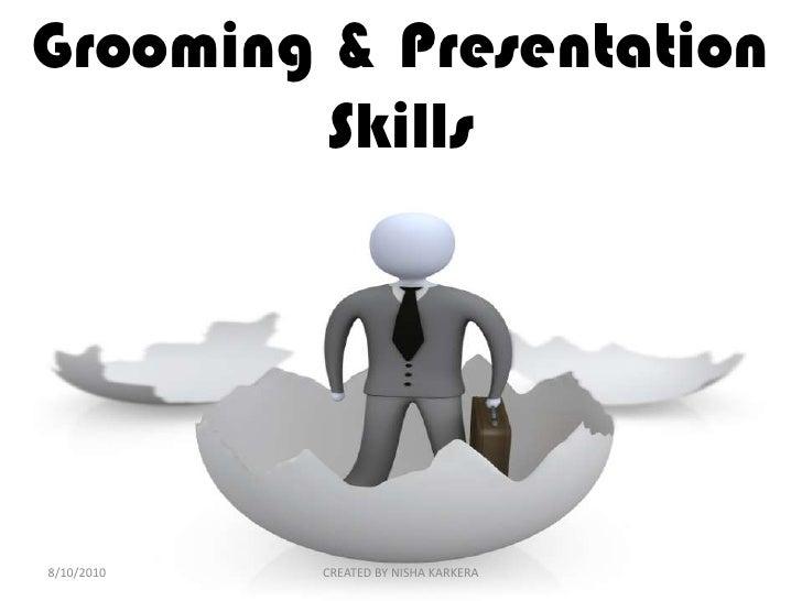 Grooming & Presentation Skills <br />2/16/2010<br />CREATED BY NISHA KARKERA<br />