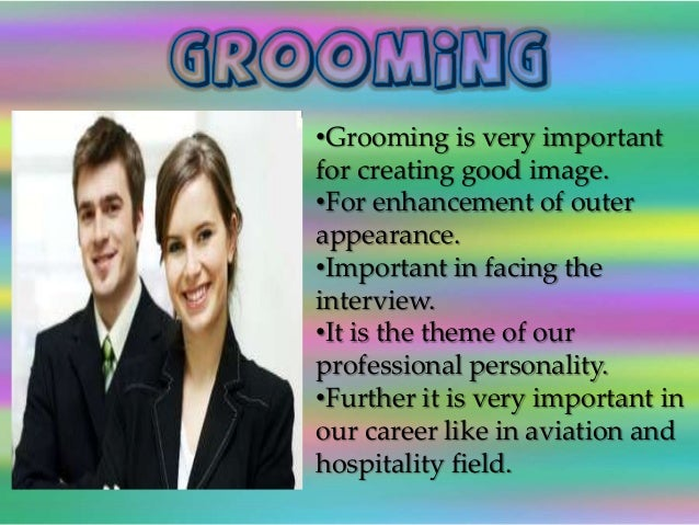 importance of grooming in personal life Personal grooming: why it is important for your staff and brand hospitality is a major industry in this region with residents and tourists alike visiting restaurants, hotels and entertainments venues on a daily basis (and sometimes more than once a day.