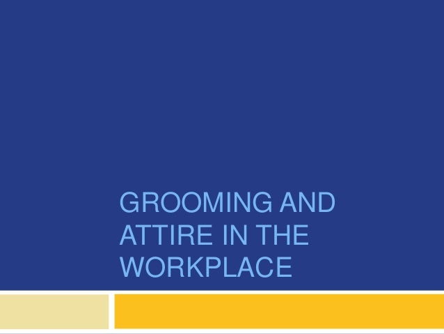 GROOMING AND ATTIRE IN THE WORKPLACE