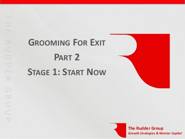 GROOMING FOR EXIT      PART 2STAGE 1: START NOW                     The Rudder Group                     Growth Strategies...