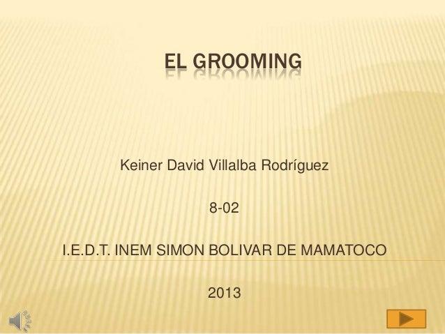 EL GROOMING  Keiner David Villalba Rodríguez 8-02 I.E.D.T. INEM SIMON BOLIVAR DE MAMATOCO  2013