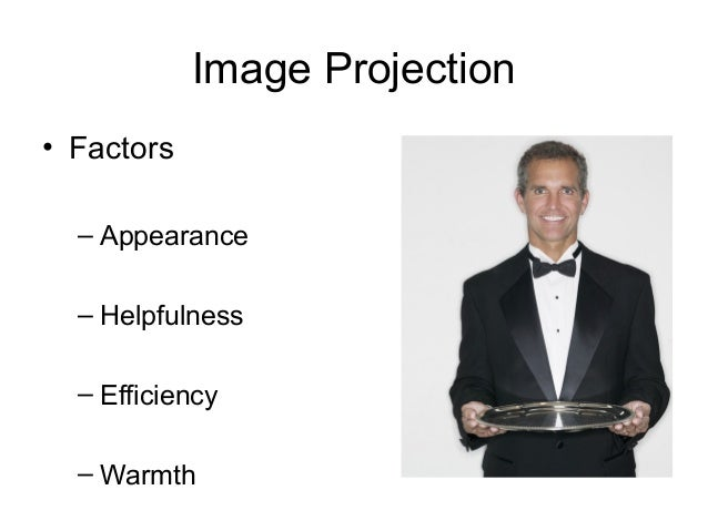 Image Projection • Factors – Appearance – Helpfulness – Efficiency – Warmth