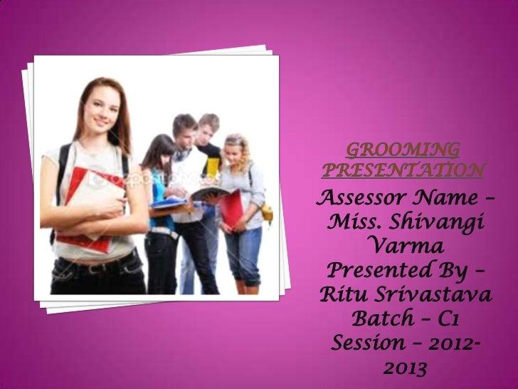 Assessor Name – Miss. Shivangi    Varma Presented By –Ritu Srivastava   Batch – C1 Session – 2012-      2013