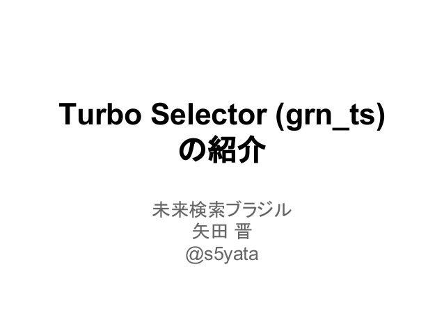 Turbo Selector (grn_ts) の紹介 未来検索ブラジル 矢田 晋 @s5yata