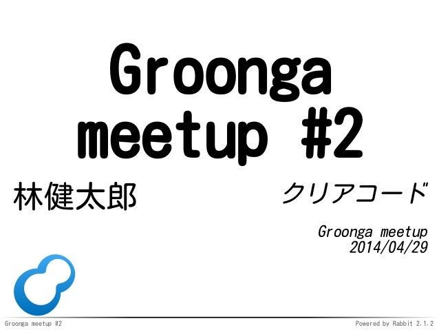 Groonga meetup #2 Powered by Rabbit 2.1.2 Groonga meetup #2 林健太郎 クリアコード Groonga meetup 2014/04/29