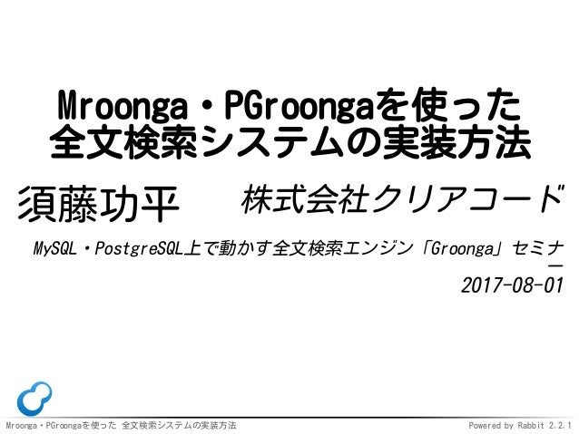 Mroonga・PGroongaを使った 全文検索システムの実装方法 Powered by Rabbit 2.2.1 Mroonga・PGroongaを使った 全文検索システムの実装方法 須藤功平 株式会社クリアコード MySQL・Postgr...