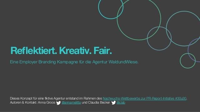 Reflektiert. Kreativ. Fair. Eine Employer Branding Kampagne für die Agentur WaldundWiese.   Dieses Konzept für eine fiktive ...