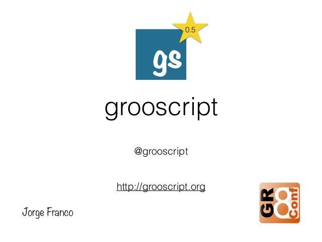 grooscript @grooscript http://grooscript.org Jorge Franco 0.5