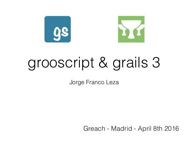grooscript & grails 3 Jorge Franco Leza Greach - Madrid - April 8th 2016