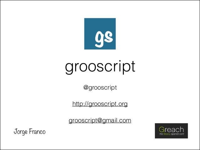 grooscript @grooscript http://grooscript.org grooscript@gmail.com Jorge Franco