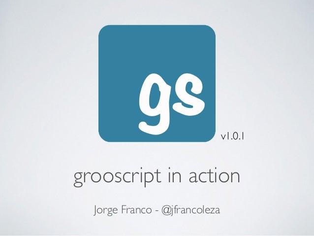 grooscript in action Jorge Franco - @jfrancoleza v1.0.1