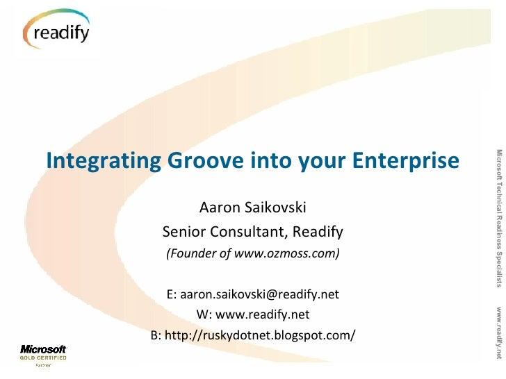 Integrating Groove into your Enterprise Aaron Saikovski Senior Consultant, Readify (Founder of www.ozmoss.com) E: aaron.sa...