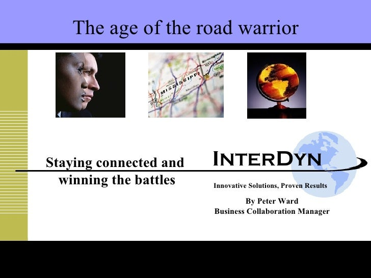 Innovative Solutions, Proven Results By Peter Ward Business Collaboration Manager The age of the road warrior Staying conn...