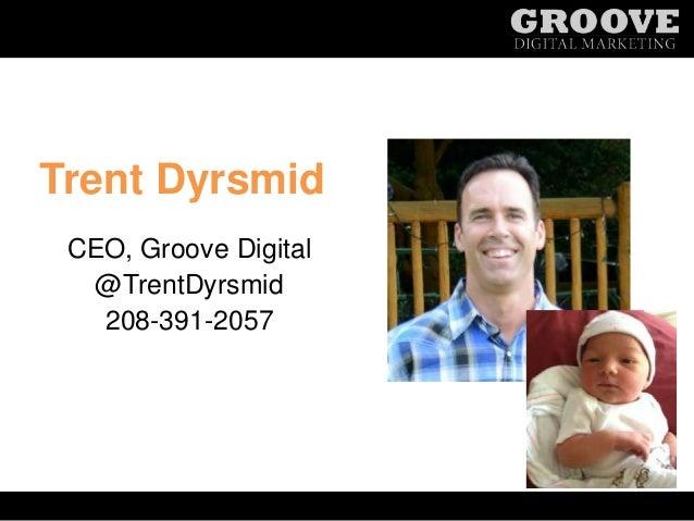Trent Dyrsmid CEO, Groove Digital @TrentDyrsmid 208-391-2057