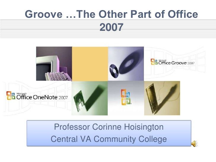 Groove …The Other Part of Office             2007          Professor Corinne Hoisington     Central VA Community College