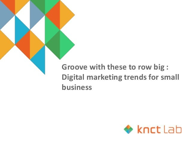 Groove with these to row big : Digital marketing trends for small business