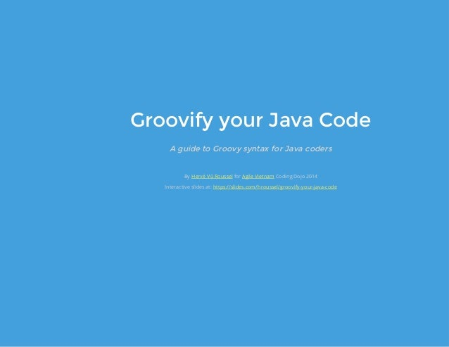 Groovify your Java Code A guide to Groovy syntax for Java coders By for Coding Dojo 2014 Interactive slides at: Hervé Vũ R...