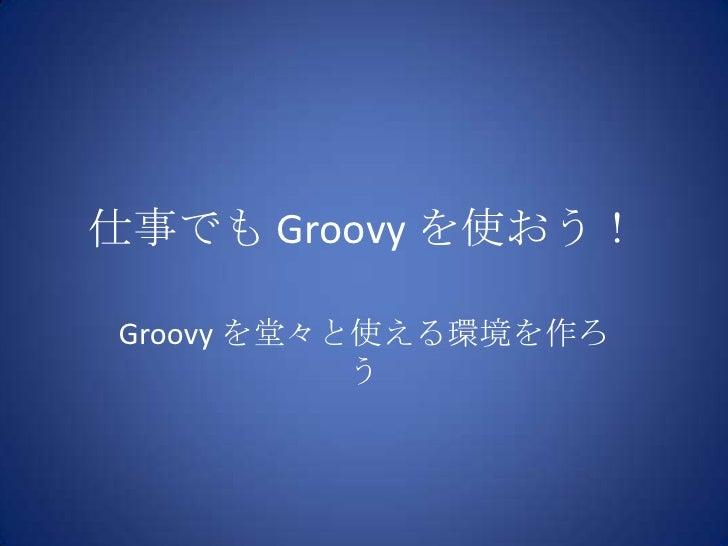 仕事でも Groovy を使おう!<br />Groovy を堂々と使える環境を作ろう<br />