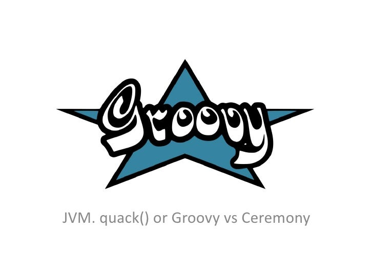 JVM. quack() or Groovy vs Ceremony