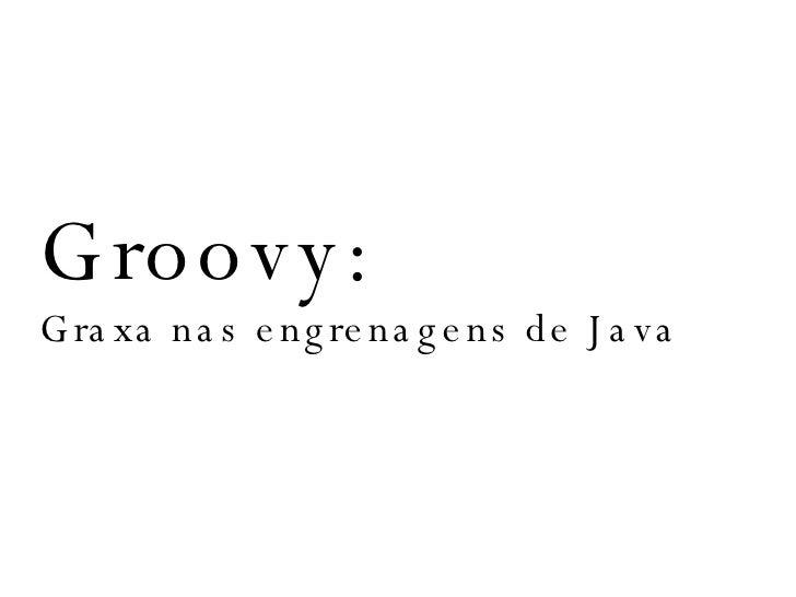 Groovy:  Graxa nas engrenagens de Java