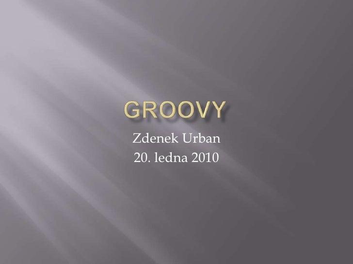 Groovy<br />Zdenek Urban<br />20. ledna 2010<br />