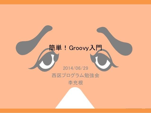 簡単!Groovy入門 2014/06/29 西区プログラム勉強会 李充根