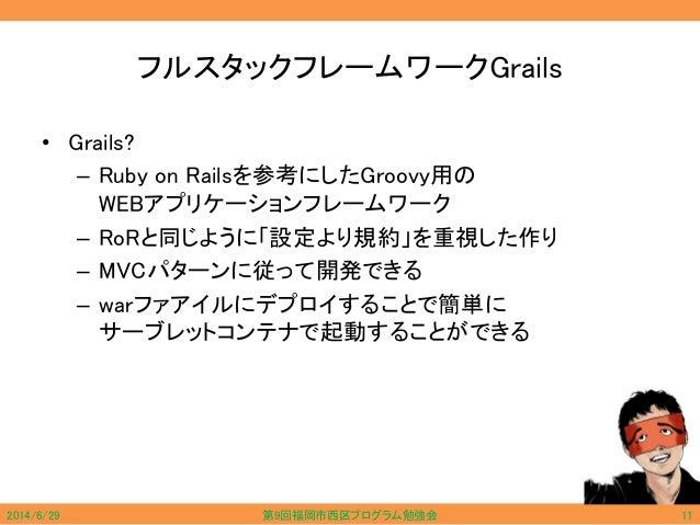 フルスタックフレームワークGrails • Grails? – Ruby on Railsを参考にしたGroovy用の WEBアプリケーションフレームワーク – RoRと同じように「設定より規約」を重視した作り – MVCパターンに従って開発で...