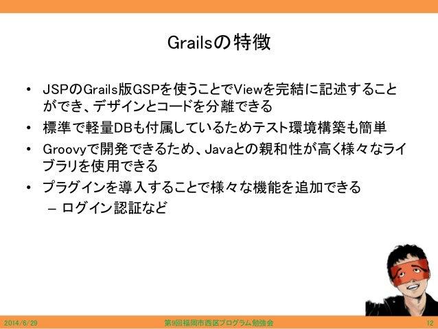 Grailsの特徴 • JSPのGrails版GSPを使うことでViewを完結に記述すること ができ、デザインとコードを分離できる • 標準で軽量DBも付属しているためテスト環境構築も簡単 • Groovyで開発できるため、Javaとの親和性が...