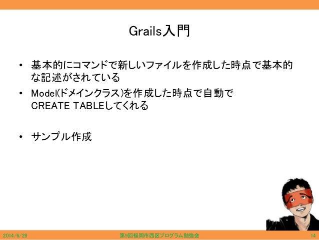Grails入門 • 基本的にコマンドで新しいファイルを作成した時点で基本的 な記述がされている • Model(ドメインクラス)を作成した時点で自動で CREATE TABLEしてくれる • サンプル作成 2014/6/29 第9回福岡市西区...
